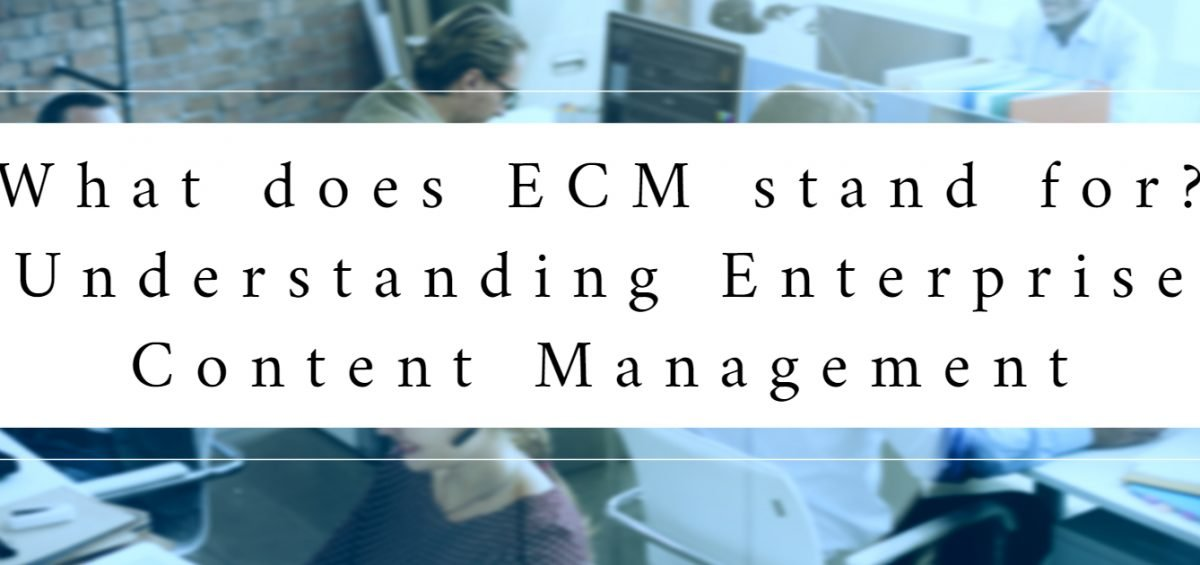 What does ECM stand for? - Understanding Enterprise Content Management