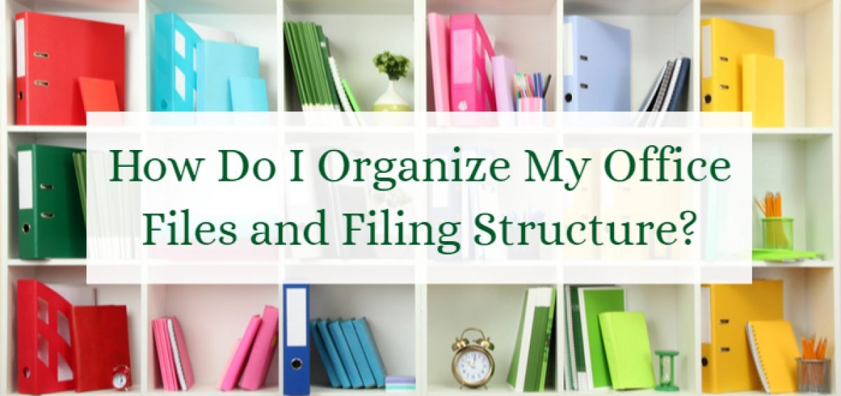 How Do I Organize My Office Files and Filing Structure?